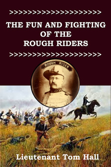 """The Fun and Fighting of the Rough Riders"" Tom Hall"