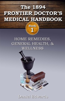 """1894 Frontier Doctor's Medical Handbook: Book 1: Home Remedies, General Health and Wellness"" Daniel A. Edwards"
