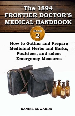 """1894 Frontier Doctor's Medical Handbook Book 2: How to Gather and Prepare Medicinal Herbs and Barks, Poultices, and Select Emergency Measures"" Daniel A. Edwards"